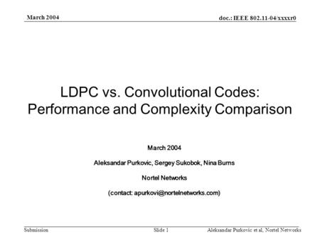 Doc.: IEEE 802.11-04/xxxxr0 Submission March 2004 Aleksandar Purkovic et al, Nortel NetworksSlide 1 LDPC vs. Convolutional Codes: Performance and Complexity.