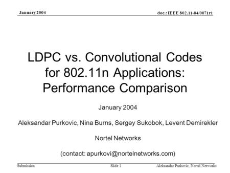 Doc.: IEEE 802.11-04/0071r1 Submission January 2004 Aleksandar Purkovic, Nortel NetworksSlide 1 LDPC vs. Convolutional Codes for 802.11n Applications: