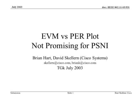 Doc.: IEEE 802.11-03/531 Submission July 2003 Hart/Skellern CiscoSlide 1 EVM vs PER Plot Not Promising for PSNI Brian Hart, David Skellern (Cisco Systems)