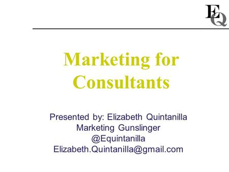 Marketing for Consultants Presented by: Elizabeth Quintanilla Marketing
