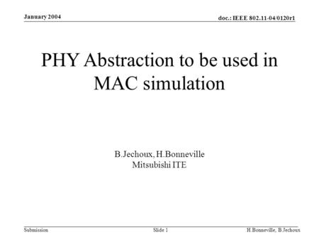 Doc.: IEEE 802.11-04/0120r1 Submission January 2004 H.Bonneville, B.JechouxSlide 1 PHY Abstraction to be used in MAC simulation B.Jechoux, H.Bonneville.