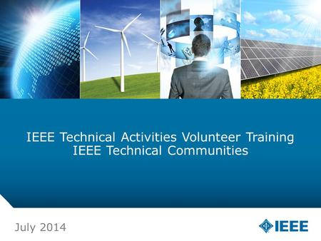 12-CRS-0106 12/12 IEEE Technical Activities Volunteer Training IEEE Technical Communities July 2014.