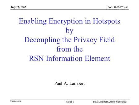Doc.: 11-03-0573r0-I Submission July 22, 2003 Paul Lambert, Airgo NetworksSlide 1 Enabling Encryption in Hotspots by Decoupling the Privacy Field from.
