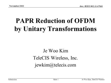 Doc.: IEEE 802.11-670r0 Submission November 2002 Je Woo Kim, TeleCIS WirelessSlide 1 PAPR Reduction of OFDM by Unitary Transformations Je Woo Kim TeleCIS.