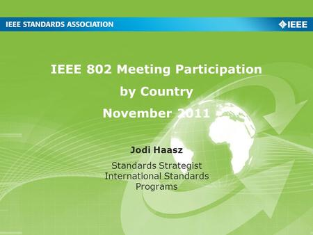 IEEE 802 Meeting Participation by Country November 2011 Jodi Haasz Standards Strategist International Standards Programs.