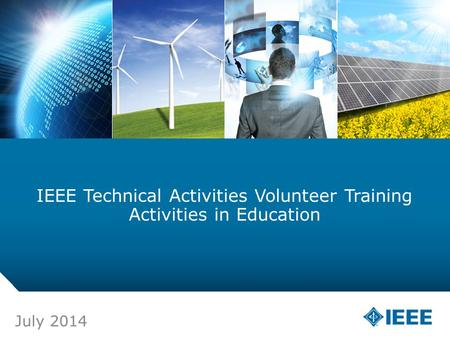 12-CRS-0106 REVISED 8 FEB 2013 IEEE Technical Activities Volunteer Training Activities in Education July 2014.