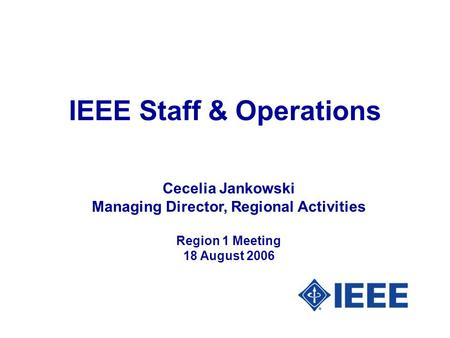 IEEE Staff & Operations Cecelia Jankowski Managing Director, Regional Activities Region 1 Meeting 18 August 2006.