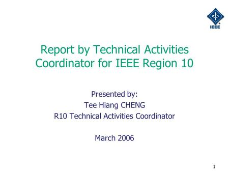 1 Report by Technical Activities Coordinator for IEEE Region 10 Presented by: Tee Hiang CHENG R10 Technical Activities Coordinator March 2006.