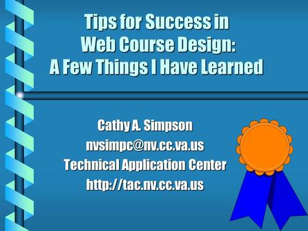 Tips for Success in Web Course Design: A Few Things I Have Learned Cathy A. Simpson Technical Application Center