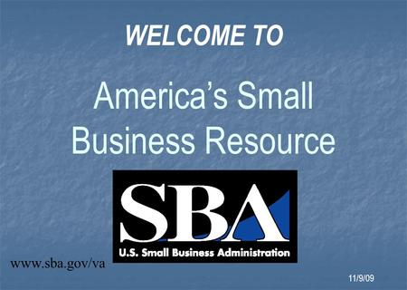 WELCOME TO America's Small Business Resource www.sba.gov/va 11/9/09.