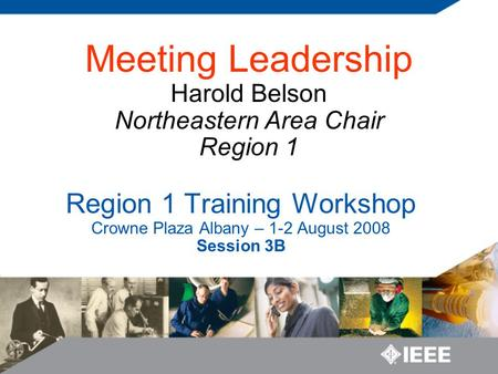 Region 1 Training Workshop Crowne Plaza Albany – 1-2 August 2008 Session 3B Meeting Leadership Harold Belson Northeastern Area Chair Region 1.