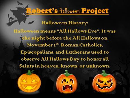 "Robert's Halloween Project Halloween History: Halloween means ""All Hallows Eve"". It was the night before the All Hallows on November 1 st. Roman Catholics,"
