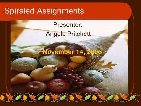 Spiraled Assignments Presenter: Angela Pritchett November 14, 2006.