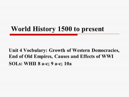 World History 1500 to present Unit 4 Vocbulary: Growth of Western Democracies, End of Old Empires, Causes and Effects of WWI SOLs: WHII 8 a-c; 9 a-c; 10a.