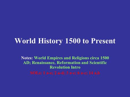 World History 1500 to Present Notes: World Empires and Religions circa 1500 AD; Renaissance, Reformation and Scientific Revolution Intro SOLs: 1 a-e;