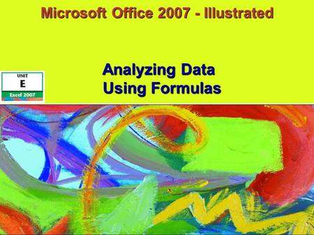 Microsoft Office 2007 - Illustrated Using Formulas Analyzing Data.