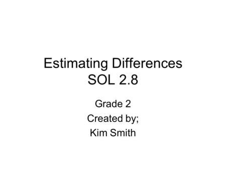Estimating Differences SOL 2.8 Grade 2 Created by; Kim Smith.