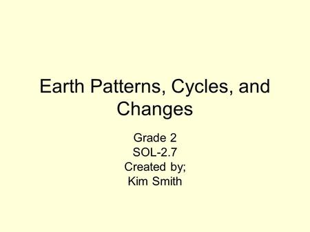 Earth Patterns, Cycles, and Changes Grade 2 SOL-2.7 Created by; Kim Smith.
