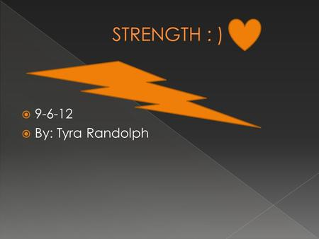  9-6-12  By: Tyra Randolph.  I think strength is mentally and physically strong. I think its more mentally than physically. You don't have to be strong.