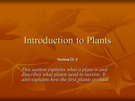 Introduction to Plants Section 22–1 This section explains what a plant is and describes what plants need to survive. It also explains how the first plants.