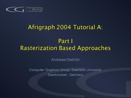 Afrigraph 2004 Tutorial A: Part I Rasterization Based Approaches Andreas Dietrich Computer Graphics Group, Saarland University Saarbrücken, Germany.