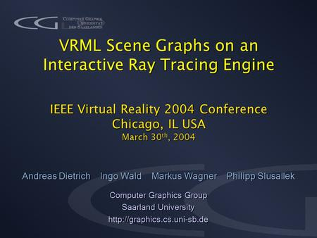 VRML Scene Graphs on an Interactive Ray Tracing Engine IEEE Virtual Reality 2004 Conference Chicago, IL USA March 30 th, 2004 Andreas Dietrich Ingo Wald.
