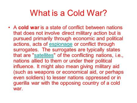 What is a Cold War? A cold war is a state of conflict between nations that does not involve direct military action but is pursued primarily through economic.