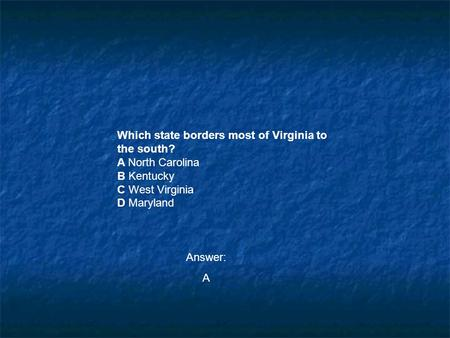 Which state borders most of Virginia to the south? A North Carolina B Kentucky C West Virginia D Maryland Answer: A.