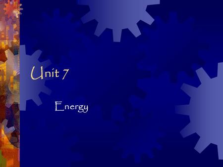 Unit 7 Energy.  Energy is the ability to do work or cause change. I can work…but I won't.