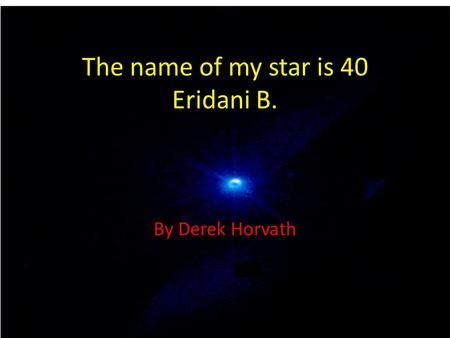 The name of my star is 40 Eridani B. By Derek Horvath.