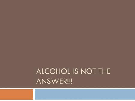 ALCOHOL IS NOT THE ANSWER!!!. Alcohol is bad  People that are under the influence of alcohol have bad feelings.  People are more likely to get into.