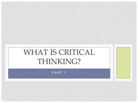 PART 1 WHAT IS CRITICAL THINKING?. SOURCE MATERIAL The information for this critical thinking class comes primarily from Ruggiero's Beyond Feelings: A.