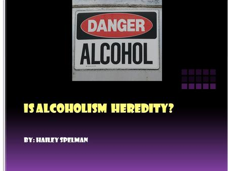 By: Hailey Spelman. Yes, alcoholism is heredity because it does run in the family that has a family member in the past that started to drink alcohol.