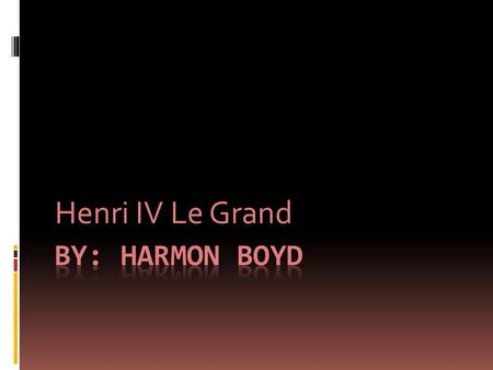 Henri IV Le Grand.  His name was Henri IV Le Grand  Nickname was Henry the Great(King of Navare Henry III)
