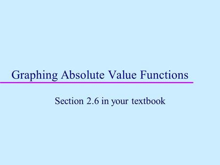 Graphing Absolute Value Functions Section 2.6 in your textbook.