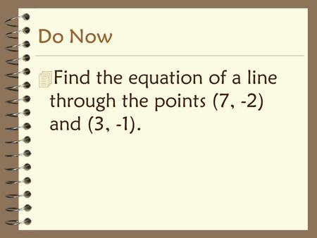 Do Now 4 Find the equation of a line through the points (7, -2) and (3, -1).