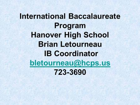 International Baccalaureate Program Hanover High School Brian Letourneau IB Coordinator bletourneau@hcps.us 723-3690.