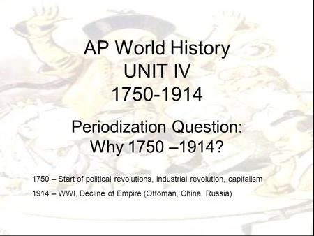 AP World History UNIT IV 1750-1914 Periodization Question: Why 1750 –1914? 1750 – Start of political revolutions, industrial revolution, capitalism 1914.