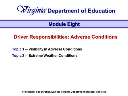 Driver Responsibilities: Adverse Conditions Topic 1 -- Visibility in Adverse Conditions Topic 2 -- Extreme Weather Conditions Module Eight Virginia Department.