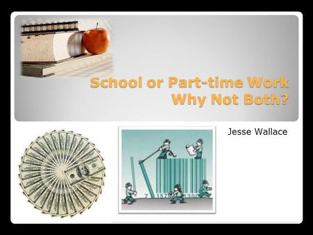 School or Part-time Work Why Not Both? School or Part-time Work Why Not Both? Jesse Wallace.