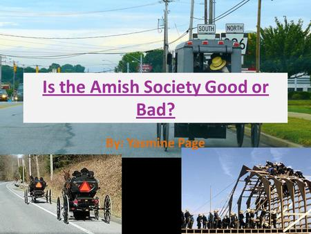Is the Amish Society Good or Bad? By: Yasmine Page.