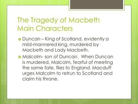 The Tragedy of Macbeth Main Characters  Duncan – King of Scotland, evidently a mild-mannered king, murdered by Macbeth and Lady Macbeth.  Malcolm- son.