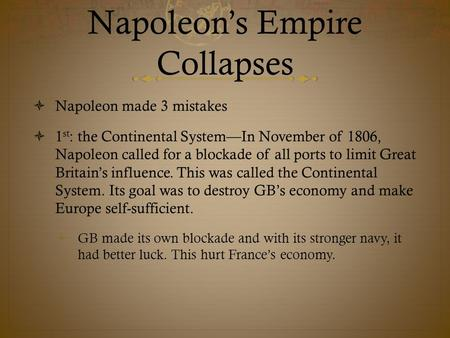 Napoleon's Empire Collapses  Napoleon made 3 mistakes  1 st : the Continental System—In November of 1806, Napoleon called for a blockade of all ports.