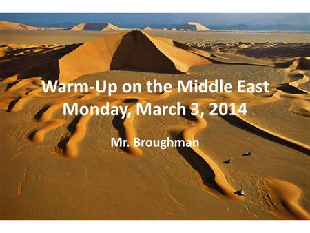 Warm-Up on the Middle East Monday, March 3, 2014 Mr. Broughman.