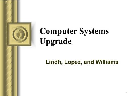 1 Computer Systems Upgrade Lindh, Lopez, and Williams.