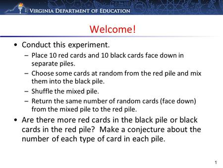 Welcome! 1 Conduct this experiment. –Place 10 red cards and 10 black cards face down in separate piles. –Choose some cards at random from the red pile.