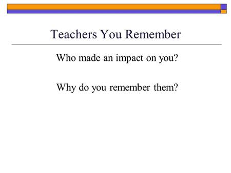 Teachers You Remember Who made an impact on you? Why do you remember them?