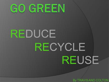 By TRAVIS AND COLTON REDUCE RECYCLE REUSE. THE GO GREEN MOVEMENT  It is the support of environmentally friendly products opposed to those that pollute.