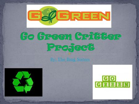 By: The Bing Sisters.  Living more energy efficient  Trying to make the Earth cleaner  Reduce, reuse and recycle.