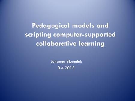Johanna Bluemink 8.4.2013 Pedagogical models and scripting computer-supported collaborative learning.
